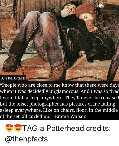 """emma watson: IG:TheHPfacts  """"People who are close to me know that there were days  when it was decidedly unglamorous. And I was so tired  I would fall asleep anywhere. They'll never be released  but the onset photographer has pictures of me falling  asleep everywhere. Like on chairs, floor, in the middle  of the set, all curled up."""" -Emma Watson 😍😍TAG a Potterhead credits: @thehpfacts"""