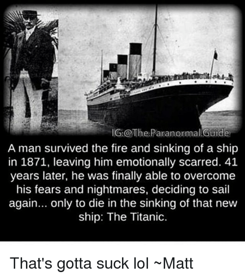 Fire, Lol, and Memes: IG:@TheParanormal Guide  A man survived the fire and sinking of a ship  in 1871, leaving him emotionally scarred. 41  years later, he was finally able to overcome  his fears and nightmares, deciding to sail  again... only to die in the sinking of that new  ship: The Titanic. That's gotta suck lol ~Matt