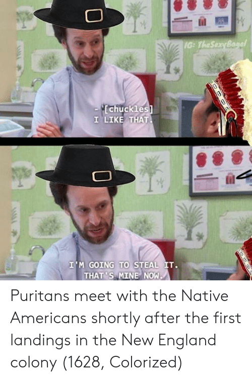 Mine Now: IG: TheSenyBa  chuckles  1 LIKE THAT  I'M GOING TO STEAL IT.  THAT 'S MINE NOW Puritans meet with the Native Americans shortly after the first landings in the New England colony (1628, Colorized)