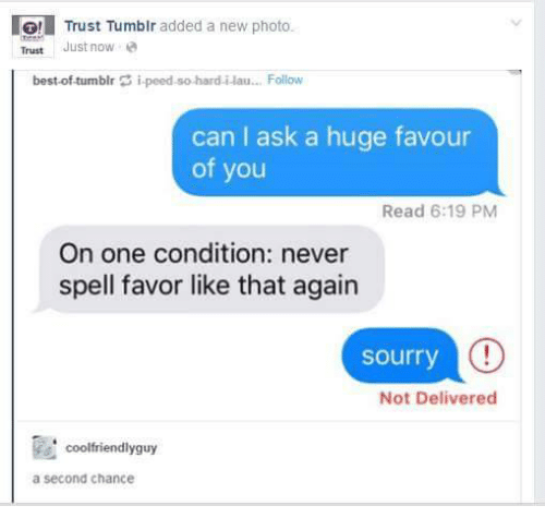 Best of Tumblr: IG! Trust Tumblr added a new photo.  Trust Just now  best-of tumblr i peed so hard i lau... Follow  can I ask a huge favour  of you  Read 6:19 PM  On one condition: never  spell favor like that again  sourry  C!  Not Delivered  coolfriendlyguy  a Second Chance