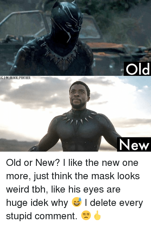Memes, Tbh, and Weird: IG W BLACK PANTHER  Old  New Old or New? I like the new one more, just think the mask looks weird tbh, like his eyes are huge idek why 😅 I delete every stupid comment. 😒🖕