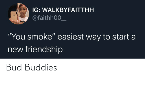"start a: IG: WALKBYFAITTHH  @faithh00_  ""You smoke"" easiest way to start a  new friendship Bud Buddies"