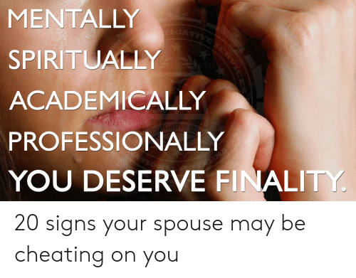 Cheating Spouse Meme: IGATIVE SERVIC  MENTALLY  SPIRITUALLY  ACADEMICALLY  IVE  PROFESSIONALLY  YOU DESERVE FINALITY 20 signs your spouse may be cheating on you