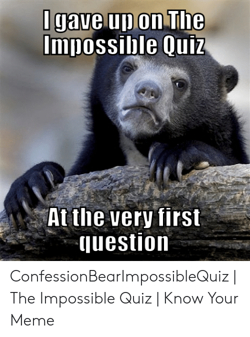 Quiz Meme: Igave up on The  Impossible Quiz  At the very first  question ConfessionBearImpossibleQuiz   The Impossible Quiz   Know Your Meme