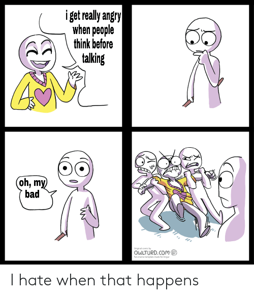 Bad, Angry, and Com: iget really angry  when people  think before  talking  (oh, my  bad  coy  OWLTURD.COM  an plt mode for ium I hate when that happens