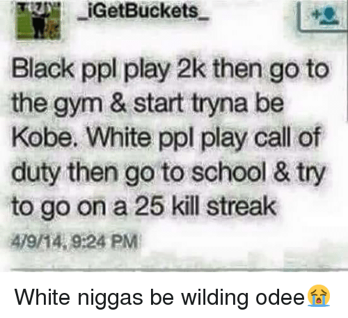 Kill Streak: IGetBuckets  Black ppl play 2k then go to  the gym & start tryna be  Kobe. White ppl play call of  duty then go to school & try  to go on a 25 kill streak  479/14, 9:24 PM White niggas be wilding odee😭
