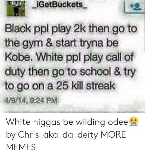 Deity: IGetBuckets  Black ppl play 2k then go to  the gym & start tryna be  Kobe. White ppl play call of  duty then go to school & try  to go on a 25 kill streak  479/14, 9:24 PM White niggas be wilding odee😭 by Chris_aka_da_deity MORE MEMES