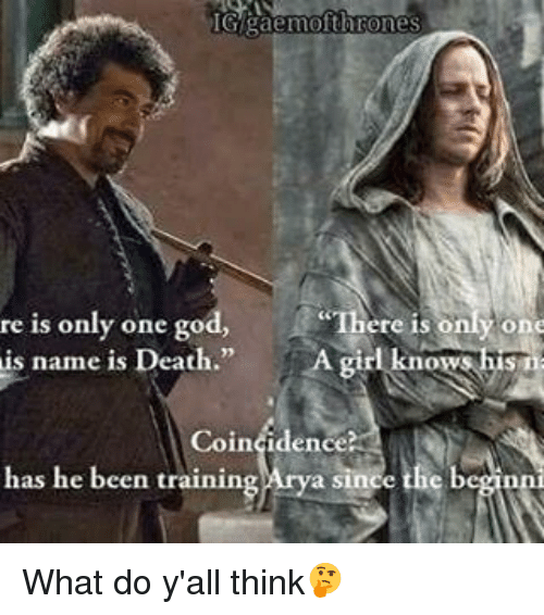 God, Memes, and Death: IGgaemofth  re is only one god,  There is  y one  is name is Death  knows his  Coin  has he been training Arya since the beginn What do y'all think🤔