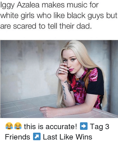 White Girls Who Like Black Guys: Iggy Azalea makes music for  white girls who like black guys but  are scared to tell their dad 😂😂 this is accurate! ➡️ Tag 3 Friends ↗️ Last Like Wins