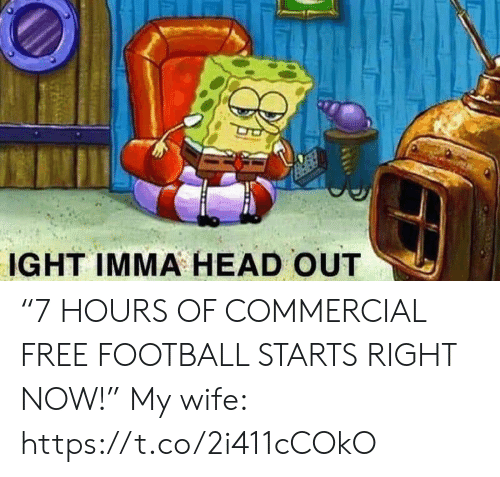 "commercial: IGHT IMMA HEAD OUT ""7 HOURS OF COMMERCIAL FREE FOOTBALL STARTS RIGHT NOW!""  My wife: https://t.co/2i411cCOkO"