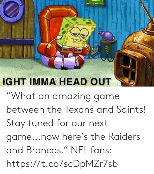 """Broncos: IGHT IMMA HEAD OUT """"What an amazing game between the Texans and Saints! Stay tuned for our next game...now here's the Raiders and Broncos.""""  NFL fans: https://t.co/scDpMZr7sb"""