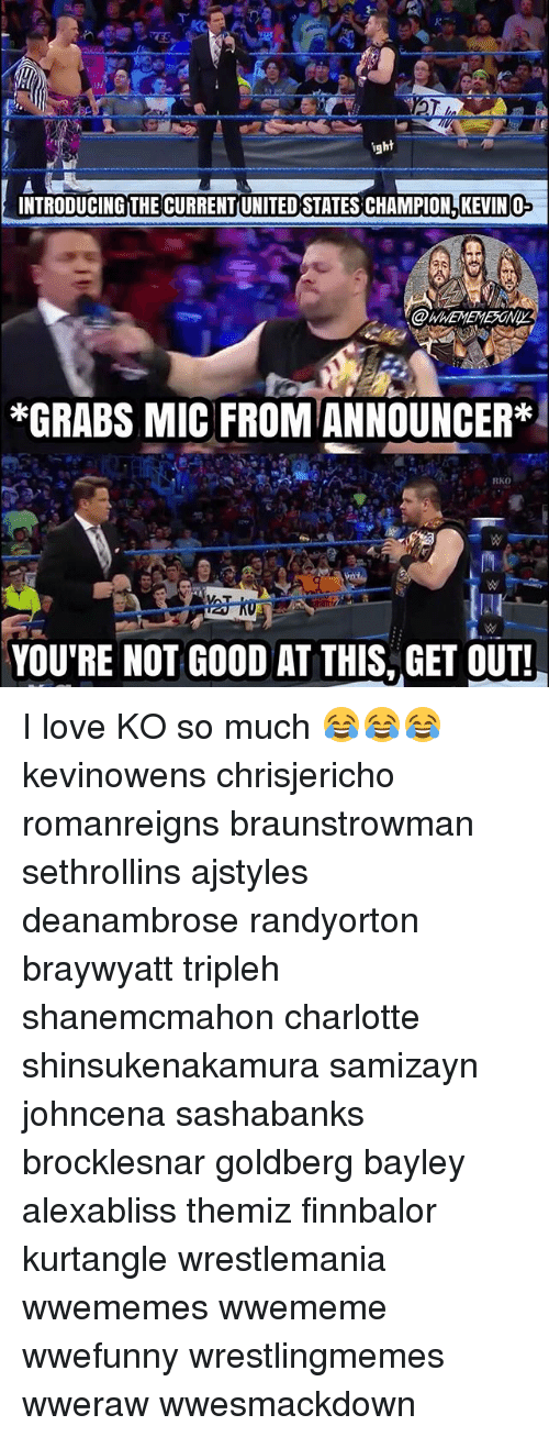 Love, Memes, and Wrestlemania: ight  INTRODUCING THE CURRENT(UNITED STATES CHAMPION KEVIN O  *GRABS MIC FROM ANNOUNCER*  RKO  YOU'RE NOT GOOD AT THIS, GET OUT! I love KO so much 😂😂😂 kevinowens chrisjericho romanreigns braunstrowman sethrollins ajstyles deanambrose randyorton braywyatt tripleh shanemcmahon charlotte shinsukenakamura samizayn johncena sashabanks brocklesnar goldberg bayley alexabliss themiz finnbalor kurtangle wrestlemania wwememes wwememe wwefunny wrestlingmemes wweraw wwesmackdown