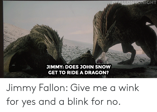 Jimmy Fallon: IGHT  JIMMY: DOES JOHN SNOW  GET TO RIDE A DRAGON? Jimmy Fallon: Give me a wink for yes and a blink for no.