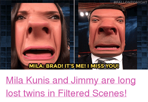 """kunis: IGHT  MILA: BRAD! IT'S ME! I MISS YOU! <p><a href=""""https://www.youtube.com/watch?v=KqtslUj1Ghg"""" target=""""_blank"""">Mila Kunis and Jimmy are long lost twins in Filtered Scenes!</a></p>"""