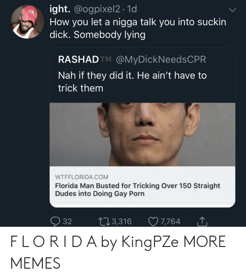 Tricking: ight. @ogpixel2 . 1d  How you let a nigga talk you into suckin  dick. Somebody lvin  RASHADTM @MyDickNeedsCPR  Nah if they did it. He ain't have to  trick them  WTFFLORIDA.COM  Florida Man Busted for Tricking Over 150 Straight  Dudes into Doing Gay Porn  Ọ32 t 3,316 7,764 F L O R I D A by KingPZe MORE MEMES