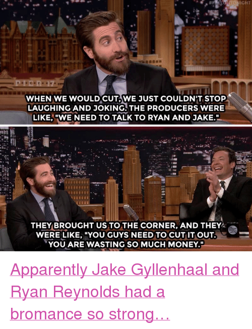 """gyllenhaal: IGHT  WHEN WE WOULDCUT,WE JUST COULDN'T STOP  LAUGHING AND JOKING. THE PRODUCERS WERE  LIKE,""""WE NEED TO TALK TO RYAN AND JAKE.  THEY BROUGHT US TO THE CORNER, AND THEY  WERE LIKE, """"YOU GUYS NEED TO CUT IT OUT  YOU ARE WASTING SO MUCH MONEY."""" <p><a href=""""https://www.youtube.com/watch?v=2dM8gNd50dw&amp;t="""" target=""""_blank"""">Apparently Jake Gyllenhaal and Ryan Reynolds had a bromance so strong&hellip;</a></p>"""