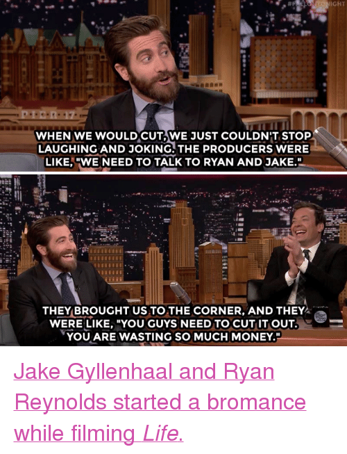 """gyllenhaal: IGHT  WHEN WE WOULDCUT,WE JUST COULDN'T STOP  LAUGHING AND JOKING. THE PRODUCERS WERE  LIKE,""""WE NEED TO TALK TO RYAN AND JAKE.  THEY BROUGHT US TO THE CORNER, AND THEY  WERE LIKE, """"YOU GUYS NEED TO CUT IT OUT  YOU ARE WASTING SO MUCH MONEY."""" <p><a href=""""https://www.youtube.com/watch?v=2dM8gNd50dw"""" target=""""_blank"""">Jake Gyllenhaal and Ryan Reynolds started a bromance while filming <i>Life</i>.</a><br/></p>"""
