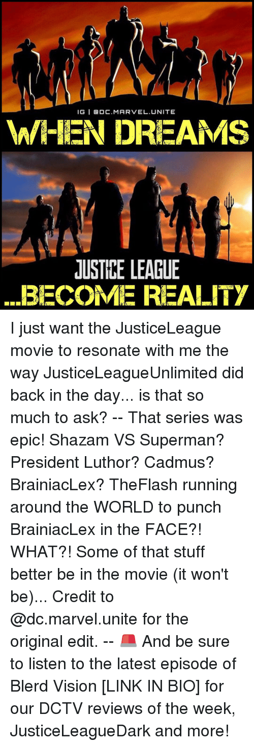 Resons: IGI BADC. MARVEL. UNITE  WHEN DREAMS  JUSTICE LEAGUE  ...BECOME REALITY I just want the JusticeLeague movie to resonate with me the way JusticeLeagueUnlimited did back in the day... is that so much to ask? -- That series was epic! Shazam VS Superman? President Luthor? Cadmus? BrainiacLex? TheFlash running around the WORLD to punch BrainiacLex in the FACE?! WHAT?! Some of that stuff better be in the movie (it won't be)... Credit to @dc.marvel.unite for the original edit. -- 🚨 And be sure to listen to the latest episode of Blerd Vision [LINK IN BIO] for our DCTV reviews of the week, JusticeLeagueDark and more!