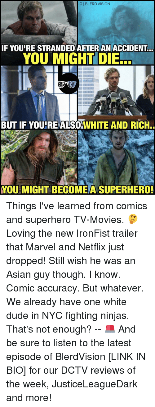asian guys: IGI BLERD.VISION  IF YOUIRE STRANDED AFTER AN ACCIDENT  YOU MIGHT DIE  BUT IF YOURE ALSOwHITE AND RICH..  YOU MIGHT BE COMEA SUPERHERO! Things I've learned from comics and superhero TV-Movies. 🤔 Loving the new IronFist trailer that Marvel and Netflix just dropped! Still wish he was an Asian guy though. I know. Comic accuracy. But whatever. We already have one white dude in NYC fighting ninjas. That's not enough? -- 🚨 And be sure to listen to the latest episode of BlerdVision [LINK IN BIO] for our DCTV reviews of the week, JusticeLeagueDark and more!