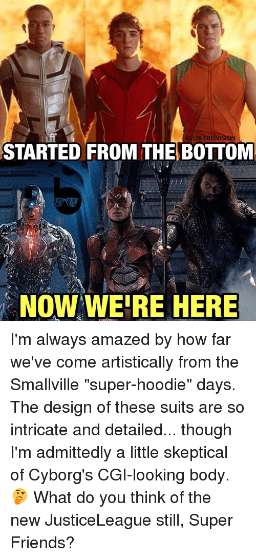 "Started From The Bottom Now Were Here: IGI BLERD VISION  STARTED FROM THE BOTTOM  NOW WERE HERE I'm always amazed by how far we've come artistically from the Smallville ""super-hoodie"" days. The design of these suits are so intricate and detailed... though I'm admittedly a little skeptical of Cyborg's CGI-looking body. 🤔 What do you think of the new JusticeLeague still, Super Friends?"