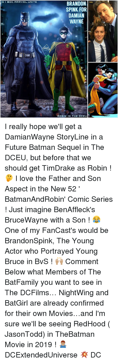 Batmane: IGI DC MARVEL UNITE  OMIC  BRANDON  SPINK FOR  DAMIAN  WAYNE  ROBIN IN THE OCEU I really hope we'll get a DamianWayne StoryLine in a Future Batman Sequel in The DCEU, but before that we should get TimDrake as Robin ! 🤔 I love the Father and Son Aspect in the New 52 ' BatmanAndRobin' Comic Series ! Just imagine BenAffleck's BruceWayne with a Son ! 😂 One of my FanCast's would be BrandonSpink, The Young Actor who Portrayed Young Bruce in BvS ! 🙌🏽 Comment Below what Members of The BatFamily you want to see in The DCFilms… NightWing and BatGirl are already confirmed for their own Movies…and I'm sure we'll be seeing RedHood ( JasonTodd) in TheBatman Movie in 2019 ! 🤷🏽♂️ DCExtendedUniverse 💥 DC