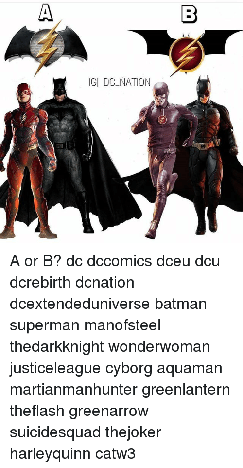Batman, Memes, and Superman: IGI DC NATION A or B? dc dccomics dceu dcu dcrebirth dcnation dcextendeduniverse batman superman manofsteel thedarkknight wonderwoman justiceleague cyborg aquaman martianmanhunter greenlantern theflash greenarrow suicidesquad thejoker harleyquinn catw3