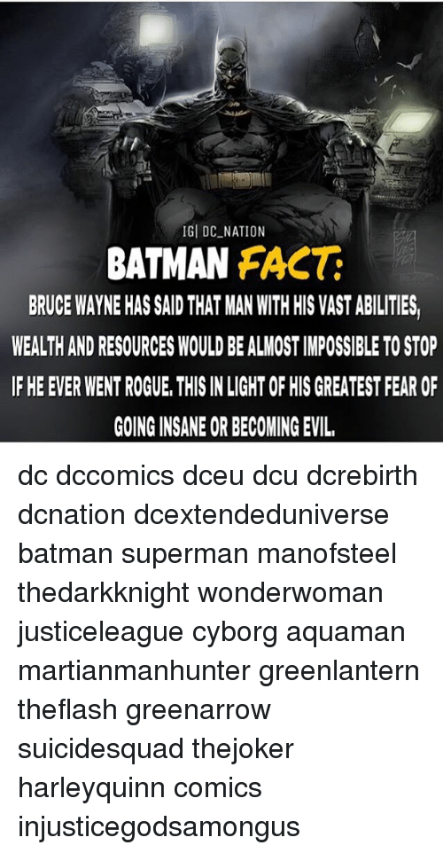 Going Insane: IGI DC_NATION  BATMAN FACT  BRUCE WAYNE HAS SAID THAT MAN WITH HIS VAST ABILITIES,  WEALTH AND RESOURCES WOULD BE ALMOST IMPOSSIBLE TO STOP  IF HE EVER WENT ROGUE, THIS IN LIGHT OF HIS GREATEST FEAR OF  GOING INSANE OR BECOMING EVIL dc dccomics dceu dcu dcrebirth dcnation dcextendeduniverse batman superman manofsteel thedarkknight wonderwoman justiceleague cyborg aquaman martianmanhunter greenlantern theflash greenarrow suicidesquad thejoker harleyquinn comics injusticegodsamongus