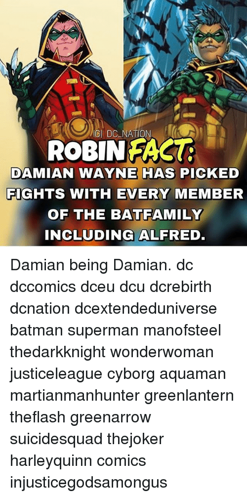 Batman, Memes, and Superman: IGI DC NATION  ROBINFACU  DAMIAN WAYNE HAS PICKED  FIGHTS WITH EVERY MEMBER  OF THE BATFAMILY  INCLUDING ALFRED Damian being Damian. dc dccomics dceu dcu dcrebirth dcnation dcextendeduniverse batman superman manofsteel thedarkknight wonderwoman justiceleague cyborg aquaman martianmanhunter greenlantern theflash greenarrow suicidesquad thejoker harleyquinn comics injusticegodsamongus