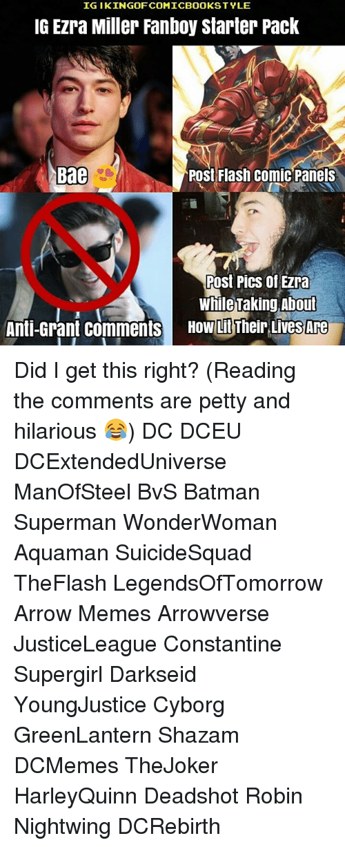 constantine: IGI KINGOFCOMICBOOKSTYLE  IG EZra Miller Fanboy Starter Pack  Bae  Post Flash Comic Panels  Post Pics of Ezra  While Taking About  Anti-Grant Comments  HOW LitTheir LiveS Are Did I get this right? (Reading the comments are petty and hilarious 😂) DC DCEU DCExtendedUniverse ManOfSteel BvS Batman Superman WonderWoman Aquaman SuicideSquad TheFlash LegendsOfTomorrow Arrow Memes Arrowverse JusticeLeague Constantine Supergirl Darkseid YoungJustice Cyborg GreenLantern Shazam DCMemes TheJoker HarleyQuinn Deadshot Robin Nightwing DCRebirth