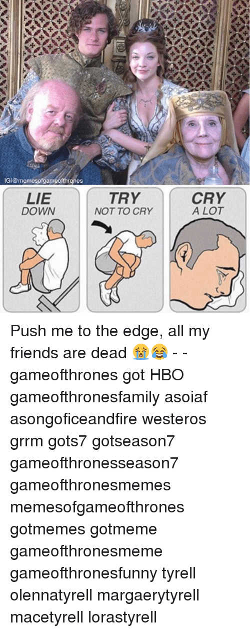 Friends, Game of Thrones, and Hbo: IGI@memesofgameofthrones  LIE  DOWN  TRY  NOT TO CRY  CRY  A LOT Push me to the edge, all my friends are dead 😭😂 - - gameofthrones got HBO gameofthronesfamily asoiaf asongoficeandfire westeros grrm gots7 gotseason7 gameofthronesseason7 gameofthronesmemes memesofgameofthrones gotmemes gotmeme gameofthronesmeme gameofthronesfunny tyrell olennatyrell margaerytyrell macetyrell lorastyrell