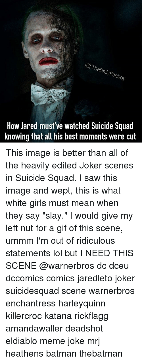 "Batman, Gif, and Girls: IGI TheDailyFanboy  How Jared must've watched Suicide Squad  knowing that all his best moments were cut This image is better than all of the heavily edited Joker scenes in Suicide Squad. I saw this image and wept, this is what white girls must mean when they say ""slay,"" I would give my left nut for a gif of this scene, ummm I'm out of ridiculous statements lol but I NEED THIS SCENE @warnerbros dc dceu dccomics comics jaredleto joker suicidesquad scene warnerbros enchantress harleyquinn killercroc katana rickflagg amandawaller deadshot eldiablo meme joke mrj heathens batman thebatman"