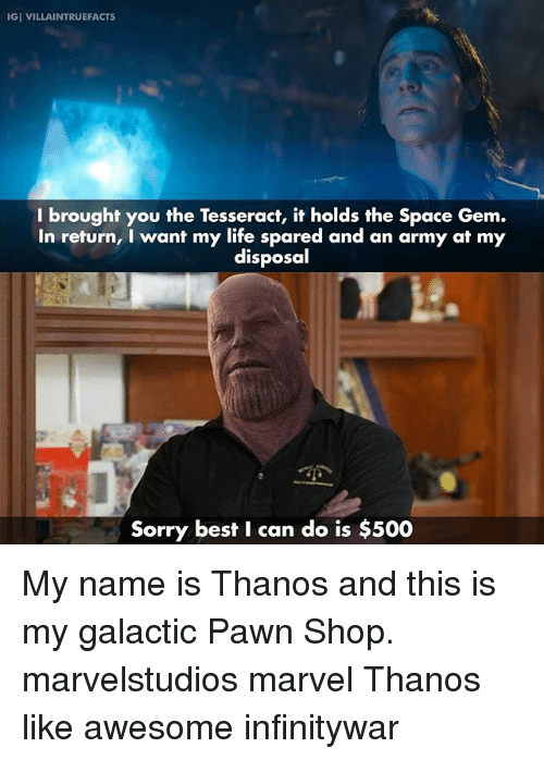 Life, Memes, and Sorry: IGI VILLAINTRUEFACTS  I brought you the Tesseract, it holds the Space Gem.  In return, I want my life spared and an army at my  disposal  Sorry best I can do is $500 My name is Thanos and this is my galactic Pawn Shop. marvelstudios marvel Thanos like awesome infinitywar