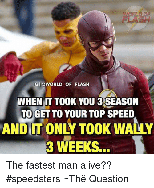 Fastest Man Alive: IGI @WORLD OF FLASH  WHEN IT TOOK YOU 3 SEASON  TO GET TO YOUR TOP SPEED  ANDIIT ONLY TOOK WALLY  3 WEEKS The fastest man alive?? #speedsters  ~Thë Question