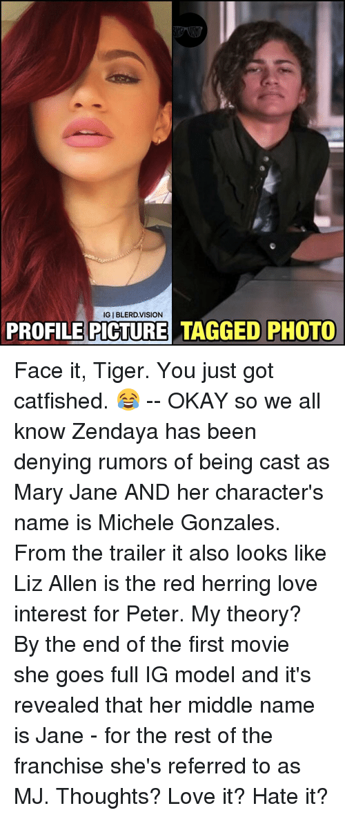 Mary Jane: IGIBLERD.VISION  PROFILE PICTURE TAGGED PHOTO Face it, Tiger. You just got catfished. 😂 -- OKAY so we all know Zendaya has been denying rumors of being cast as Mary Jane AND her character's name is Michele Gonzales. From the trailer it also looks like Liz Allen is the red herring love interest for Peter. My theory? By the end of the first movie she goes full IG model and it's revealed that her middle name is Jane - for the rest of the franchise she's referred to as MJ. Thoughts? Love it? Hate it?