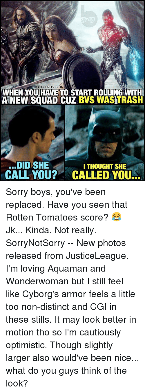 Optimisticly: IGIBLERD VISION  WHEN YOU HAVE TO START ROLLING WITH  ANEW SQUAD CUZ BWS WASTRASH  DID SHE  I THOUGHT SHE  CALL YOU? NCALLED YOURE Sorry boys, you've been replaced. Have you seen that Rotten Tomatoes score? 😂 Jk... Kinda. Not really. SorryNotSorry -- New photos released from JusticeLeague. I'm loving Aquaman and Wonderwoman but I still feel like Cyborg's armor feels a little too non-distinct and CGI in these stills. It may look better in motion tho so I'm cautiously optimistic. Though slightly larger also would've been nice... what do you guys think of the look?