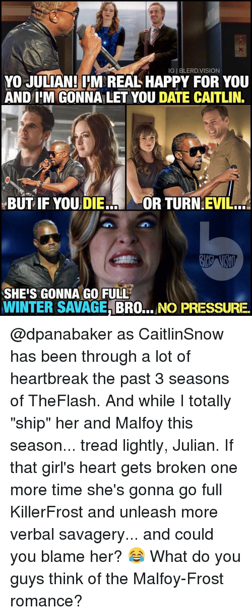 "Memes, 🤖, and Frost: IGIBLERD VISION  YO JULIAN! I'M REAL HAPPY FOR YOU  AND IIM GONNA LET YOU DATE CAITLIN.  BUT IF YOU DIE,a  OR TURN EVILL  SHEIS GONNA GO FULL  WINTER SAVAGE  BRO... NO PRESSURE. @dpanabaker as CaitlinSnow has been through a lot of heartbreak the past 3 seasons of TheFlash. And while I totally ""ship"" her and Malfoy this season... tread lightly, Julian. If that girl's heart gets broken one more time she's gonna go full KillerFrost and unleash more verbal savagery... and could you blame her? 😂 What do you guys think of the Malfoy-Frost romance?"