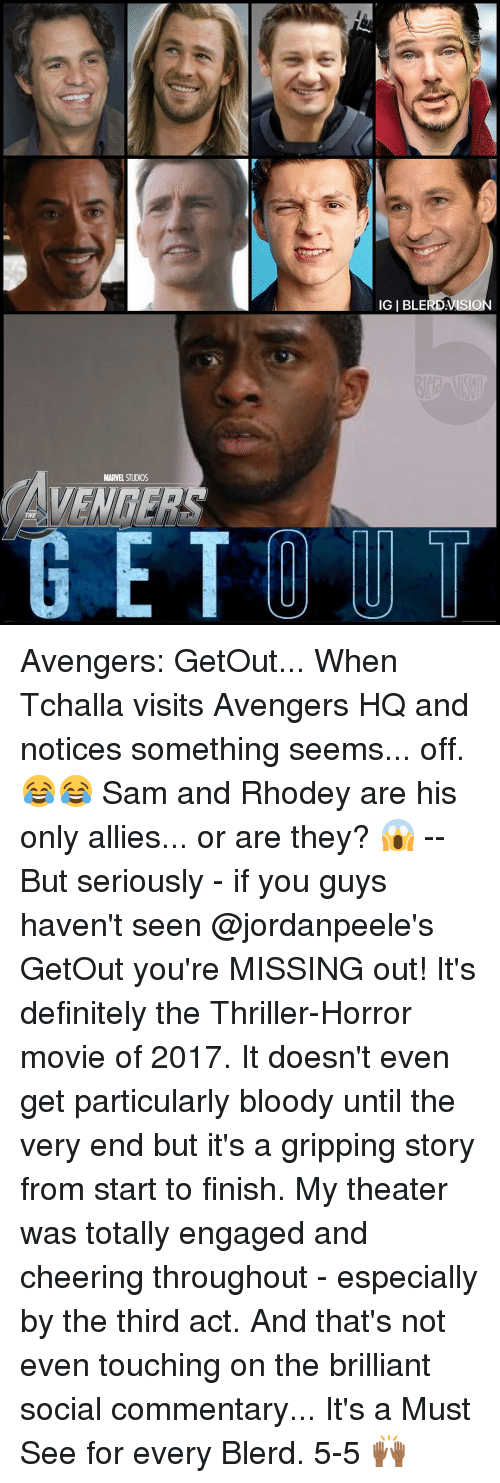 Memes, Thriller, and Brilliant: IGIBLERDANSION  WENRERS  THE  GE TO UT Avengers: GetOut... When Tchalla visits Avengers HQ and notices something seems... off. 😂😂 Sam and Rhodey are his only allies... or are they? 😱 -- But seriously - if you guys haven't seen @jordanpeele's GetOut you're MISSING out! It's definitely the Thriller-Horror movie of 2017. It doesn't even get particularly bloody until the very end but it's a gripping story from start to finish. My theater was totally engaged and cheering throughout - especially by the third act. And that's not even touching on the brilliant social commentary... It's a Must See for every Blerd. 5-5 🙌🏾
