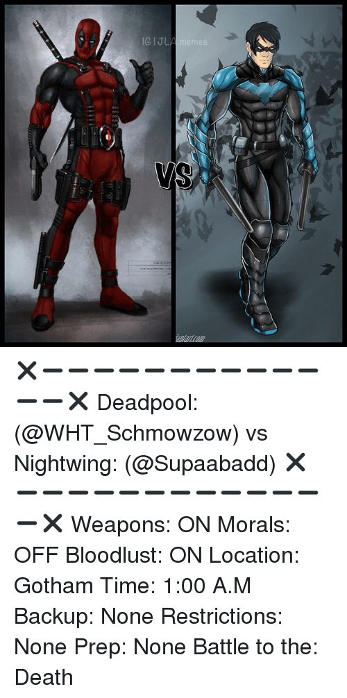 Meme Deadpool: IGIJl  memes ✖️➖➖➖➖➖➖➖➖➖➖➖➖➖✖️ Deadpool: (@WHT_Schmowzow) vs Nightwing: (@Supaabadd) ✖️➖➖➖➖➖➖➖➖➖➖➖➖➖✖️ Weapons: ON Morals: OFF Bloodlust: ON Location: Gotham Time: 1:00 A.M Backup: None Restrictions: None Prep: None Battle to the: Death