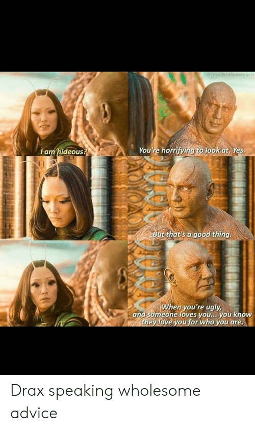 Youre Ugly: IGImylifeistheavengers  You're horrifying to look at. Yes  amhideous?  But that's a good thing.  When you're ugly  and someone loves you... you know  they love you for who you are Drax speaking wholesome advice