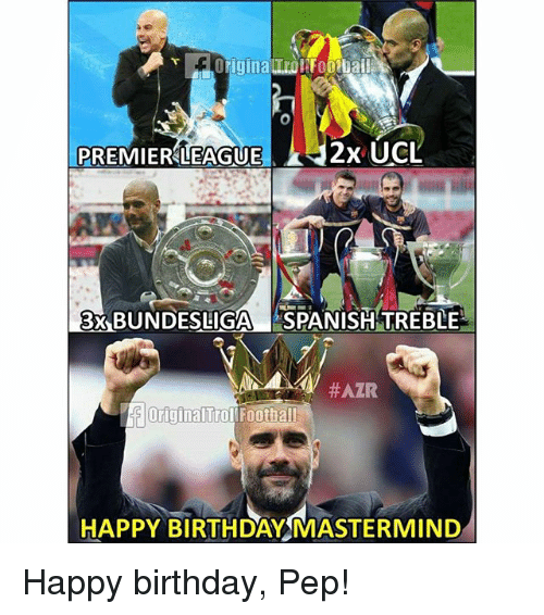 Birthday, Memes, and Premier League: igina  PREMIER LEAGUE  2x UCL  3 BUNDESLIGA SPANISH TREBLE  HAPPY BIRTHDAY MASTERMIND Happy birthday, Pep!