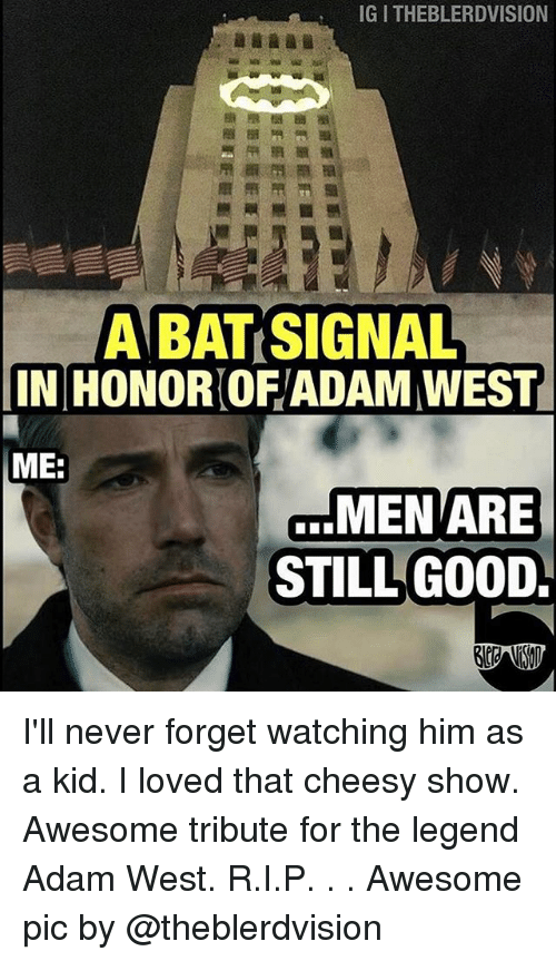 Bat Signal: IGITHEBLERDVISION  A BAT SIGNAL  IINIHONORIOFYADAM WEST  MEE  MEN ARE  STILL GOOD I'll never forget watching him as a kid. I loved that cheesy show. Awesome tribute for the legend Adam West. R.I.P. . . Awesome pic by @theblerdvision