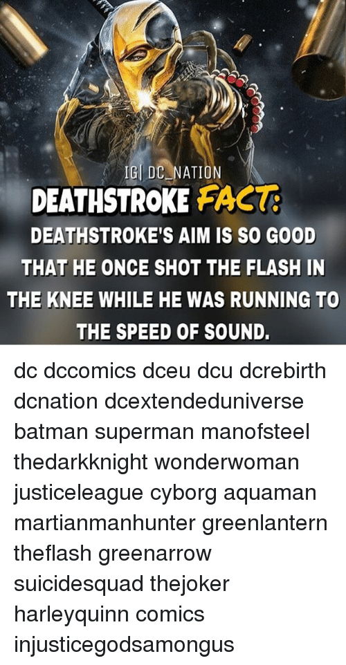 aime: IGL DC NATION  DEATHSTROKE FAC  DEATHSTROKE'S AIM IS SO GOOD  THAT HE ONCE SHOT THE FLASH IN  THE KNEE WHILE HE WAS RUNNING TO  THE SPEED OF SOUND. dc dccomics dceu dcu dcrebirth dcnation dcextendeduniverse batman superman manofsteel thedarkknight wonderwoman justiceleague cyborg aquaman martianmanhunter greenlantern theflash greenarrow suicidesquad thejoker harleyquinn comics injusticegodsamongus