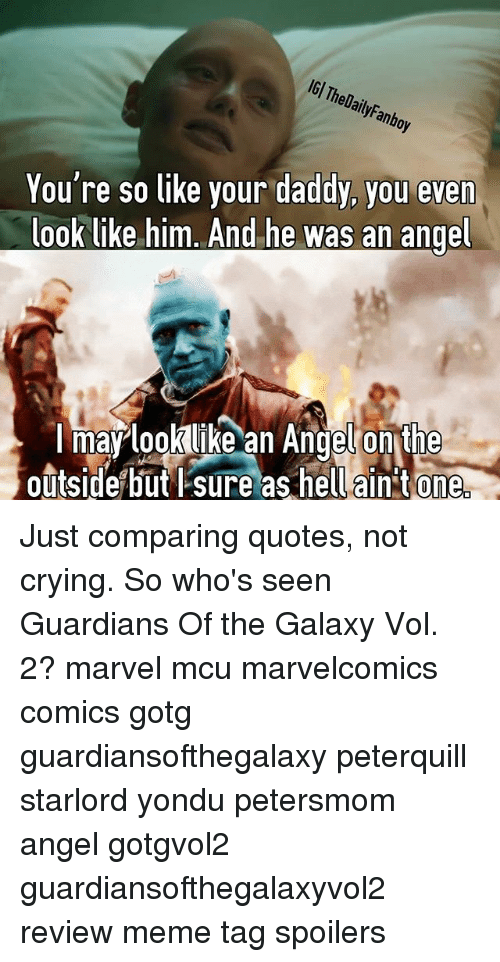 yondu: IGl The anbo  You're so like your daddy, you even  look like him. And he was an angel  I may look like an Angel on  the  outside but sure as hell aint One Just comparing quotes, not crying. So who's seen Guardians Of the Galaxy Vol. 2? marvel mcu marvelcomics comics gotg guardiansofthegalaxy peterquill starlord yondu petersmom angel gotgvol2 guardiansofthegalaxyvol2 review meme tag spoilers