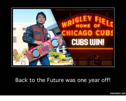 Chicago Cubs: IGLEY FIR  WRI  LC  HOME OF  CHICAGO CUBS  CUBS WIN!  Back to the Future was one year off!  mematic net