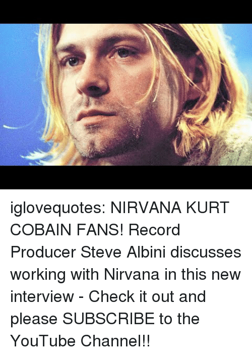 youtube channel: iglovequotes:  NIRVANA  KURT COBAIN FANS! Record Producer Steve Albini discusses working with Nirvana in this new interview - Check it out and please SUBSCRIBE to the YouTube Channel!!
