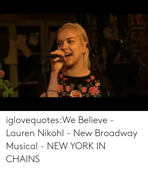 broadway musical: iglovequotes:We Believe - Lauren Nikohl - New Broadway Musical - NEW YORK IN CHAINS