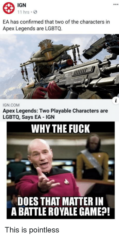 Battle Royale: IGN  11 hrs  EA has confirmed that two of the characters in  Apex Legends are LGBTQ.  IGN.COM  Apex Legends: Two Playable Characters are  LGBTQ, Says EA IGN  WHY THE FUCK  DOES THAT MATTER IN  A BATTLE ROYALE GAME?! This is pointless