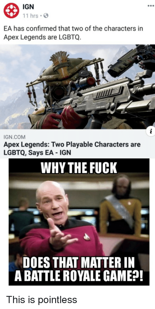 Battle Royale: IGN  11 hrsS  EA has confirmed that two of the characters in  Apex Legends are LGBTQ.  IGN.COM  Apex Legends: Two Playable Characters are  LGBTQ, Says EA IGN  WHY THE FUCK  DOES THAT MATTER IN  A BATTLE ROYALE GAME?! This is pointless