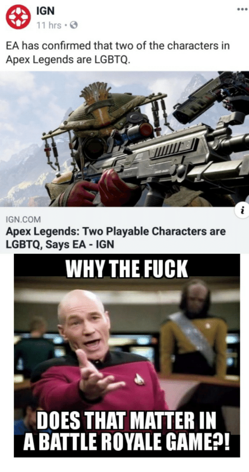 Battle Royale: IGN  11 hrsS  EA has confirmed that two of the characters in  Apex Legends are LGBTQ.  IGN.COM  Apex Legends: Two Playable Characters are  LGBTQ, Says EA IGN  WHY THE FUCK  DOES THAT MATTER IN  A BATTLE ROYALE GAME?!