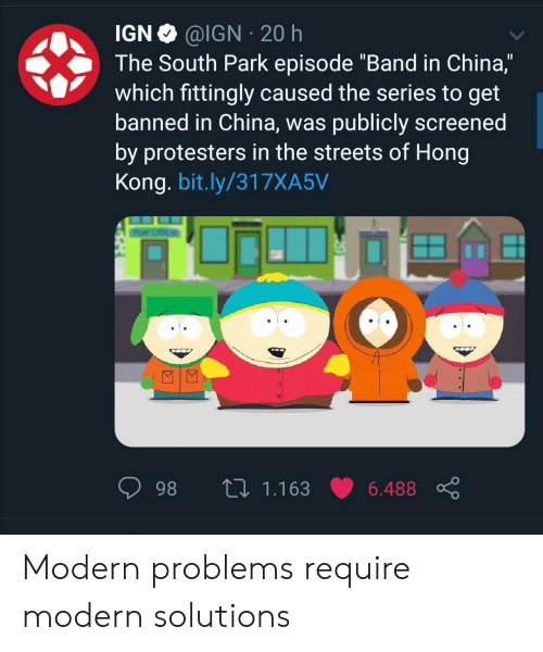 "Modern Problems Require: @IGN 20 h  IGN  The South Park episode ""Band in China,""  which fittingly caused the series to get  banned in China, was publicly screened  by protesters in the streets of Hong  Kong. bit.ly/317XA5V  L 1.163  98  6.488 Modern problems require modern solutions"